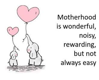 Motherhood is wonderful, noisy, rewarding, but not always easy